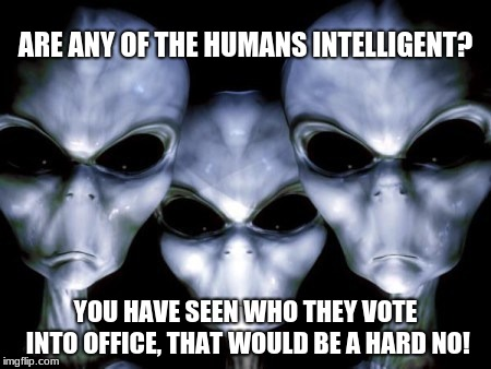 Angry Aliens think Humans are dumb. |  ARE ANY OF THE HUMANS INTELLIGENT? YOU HAVE SEEN WHO THEY VOTE INTO OFFICE, THAT WOULD BE A HARD NO! | image tagged in angry aliens,human stupidity,votes matter,congress sucks,never vote incumbent | made w/ Imgflip meme maker