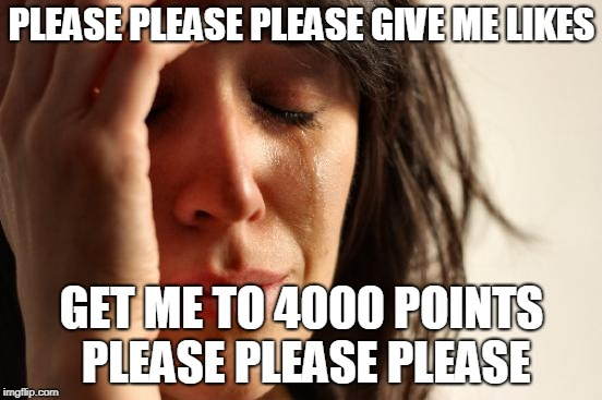 please make me popular again | PLEASE PLEASE PLEASE GIVE ME LIKES GET ME TO 4000 POINTS PLEASE PLEASE PLEASE | image tagged in first world problems,please | made w/ Imgflip meme maker