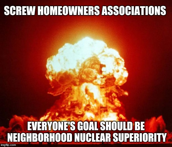 You can be a neighbor or rule over neighbors.  |  SCREW HOMEOWNERS ASSOCIATIONS; EVERYONE'S GOAL SHOULD BE NEIGHBORHOOD NUCLEAR SUPERIORITY | image tagged in nuke,homeowners association,neighborhood,nuclear superiority | made w/ Imgflip meme maker