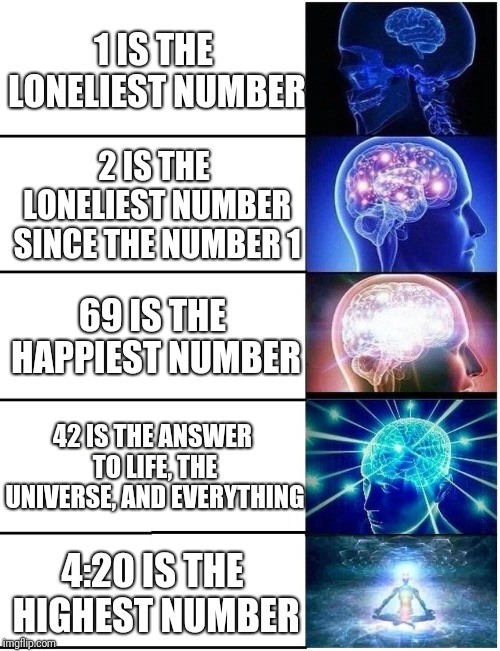 Einstein ain't got nothin' on ME! | 1 IS THE LONELIEST NUMBER 2 IS THE LONELIEST NUMBER SINCE THE NUMBER 1 69 IS THE HAPPIEST NUMBER 42 IS THE ANSWER TO LIFE, THE UNIVERSE, AND | image tagged in expanding brain 5 panel,memes,numbers,albert einstein,legalize weed,hitchhiker's guide to the galaxy | made w/ Imgflip meme maker