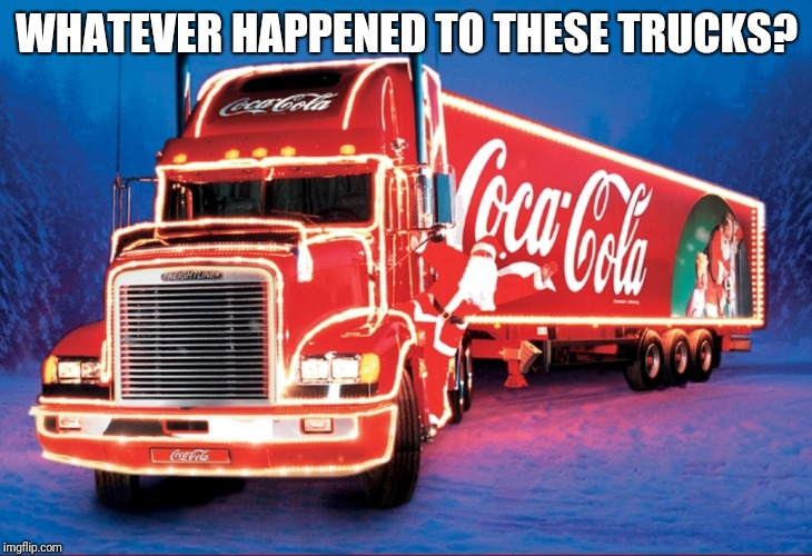 Coca Cola |  WHATEVER HAPPENED TO THESE TRUCKS? | image tagged in coca cola,nostalgia,christmas,memes | made w/ Imgflip meme maker