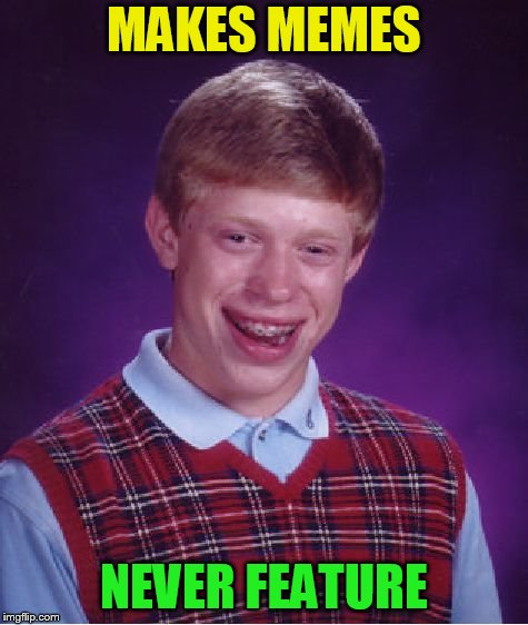 Bad Luck Brian Meme | MAKES MEMES NEVER FEATURE | image tagged in memes,bad luck brian | made w/ Imgflip meme maker