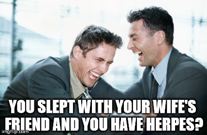 YOU SLEPT WITH YOUR WIFE'S FRIEND AND YOU HAVE HERPES? | made w/ Imgflip meme maker