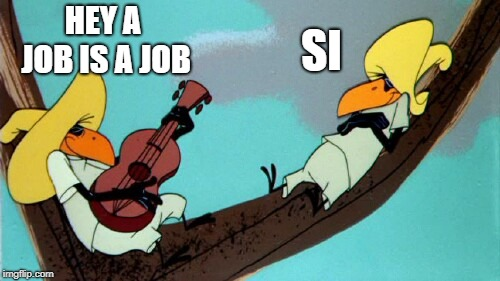 funny | HEY A JOB IS A JOB SI | image tagged in funny | made w/ Imgflip meme maker