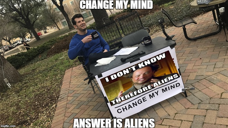 Steven Crowder vs Aliens | CHANGE MY MIND ANSWER IS ALIENS | image tagged in change my mind crowder,change my mind,aliens,ancient aliens,ancient aliens guy,ancient aliens dude | made w/ Imgflip meme maker
