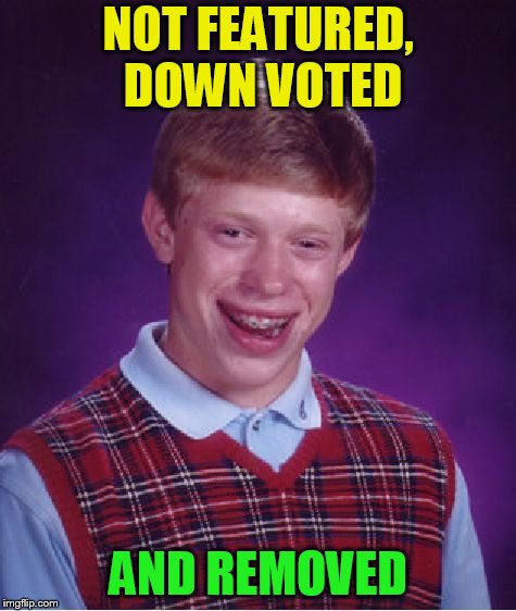 Bad Luck Brian Meme | NOT FEATURED, DOWN VOTED AND REMOVED | image tagged in memes,bad luck brian | made w/ Imgflip meme maker