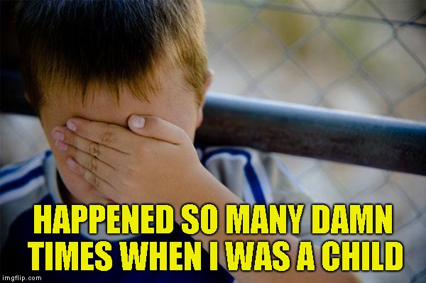 confession kid Meme | HAPPENED SO MANY DAMN TIMES WHEN I WAS A CHILD | image tagged in memes,confession kid | made w/ Imgflip meme maker