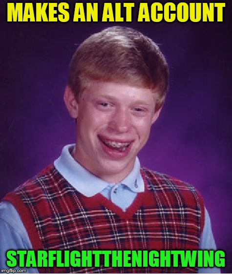 Bad Luck Brian Meme | MAKES AN ALT ACCOUNT STARFLIGHTTHENIGHTWING | image tagged in memes,bad luck brian | made w/ Imgflip meme maker