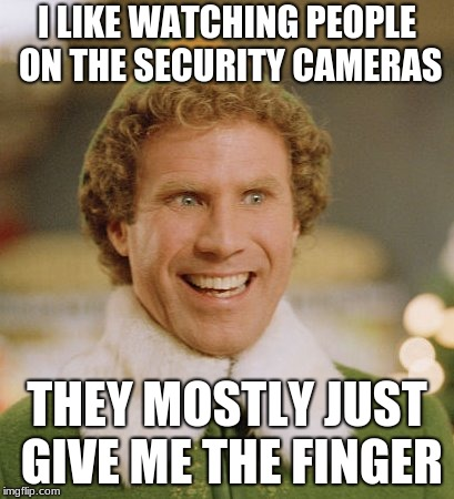 Buddy The Elf | I LIKE WATCHING PEOPLE ON THE SECURITY CAMERAS THEY MOSTLY JUST GIVE ME THE FINGER | image tagged in memes,buddy the elf | made w/ Imgflip meme maker