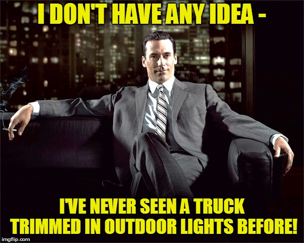 I DON'T HAVE ANY IDEA - I'VE NEVER SEEN A TRUCK TRIMMED IN OUTDOOR LIGHTS BEFORE! | made w/ Imgflip meme maker