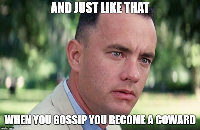 Gossip and Cowards...Peas and Carrots | AND JUST LIKE THAT WHEN YOU GOSSIP YOU BECOME A COWARD | image tagged in and just like that,gossip,backstabber,cowards,memes,forest gump | made w/ Imgflip meme maker