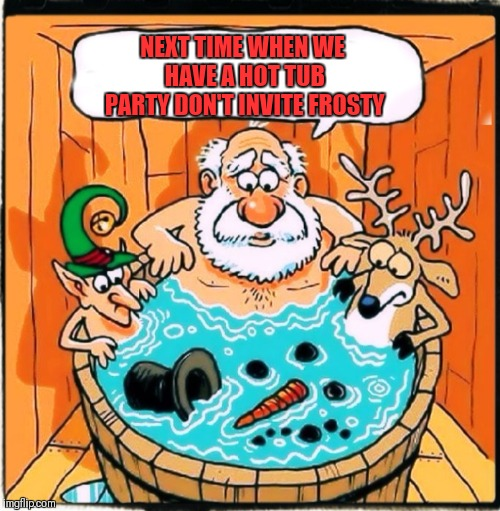 Hot Water And Snowmen Do Mix | NEXT TIME WHEN WE HAVE A HOT TUB PARTY DON'T INVITE FROSTY | image tagged in memes,funny,frosty the snowman,christmas,classic movies,hot tub | made w/ Imgflip meme maker