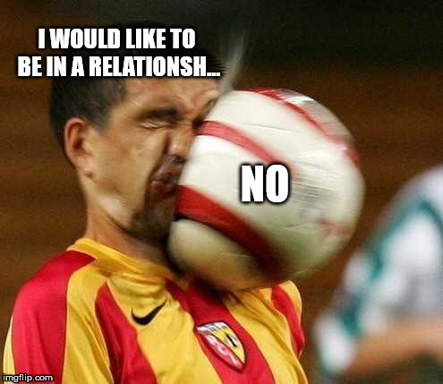 Just NO | I WOULD LIKE TO BE IN A RELATIONSH... NO | image tagged in relationships,soccer,football | made w/ Imgflip meme maker