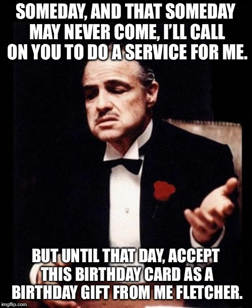 godfather | SOMEDAY, AND THAT SOMEDAY MAY NEVER COME, I'LL CALL ON YOU TO DO A SERVICE FOR ME. BUT UNTIL THAT DAY, ACCEPT THIS BIRTHDAY CARD AS A BIRTHD | image tagged in godfather | made w/ Imgflip meme maker
