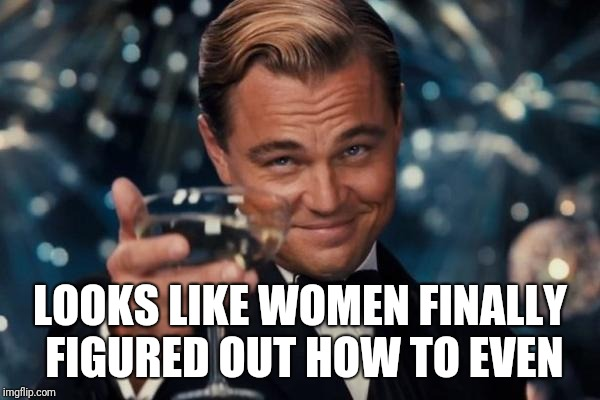 Leonardo Dicaprio Cheers Meme | LOOKS LIKE WOMEN FINALLY FIGURED OUT HOW TO EVEN | image tagged in memes,leonardo dicaprio cheers | made w/ Imgflip meme maker