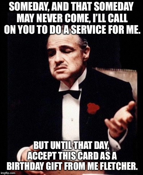 godfather | SOMEDAY, AND THAT SOMEDAY MAY NEVER COME, I'LL CALL ON YOU TO DO A SERVICE FOR ME. BUT UNTIL THAT DAY, ACCEPT THIS CARD AS A BIRTHDAY GIFT F | image tagged in godfather | made w/ Imgflip meme maker