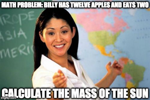 Calculate | MATH PROBLEM: BILLY HAS TWELVE APPLES AND EATS TWO CALCULATE THE MASS OF THE SUN | image tagged in memes,unhelpful high school teacher,apples,math,math teacher | made w/ Imgflip meme maker