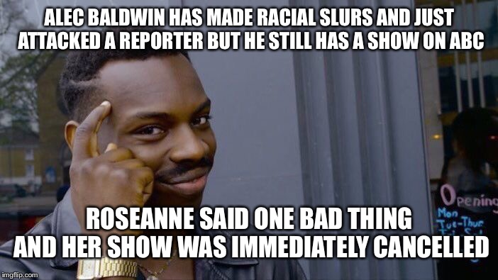 I'm just saying... | ALEC BALDWIN HAS MADE RACIAL SLURS AND JUST ATTACKED A REPORTER BUT HE STILL HAS A SHOW ON ABC ROSEANNE SAID ONE BAD THING AND HER SHOW WAS  | image tagged in memes,roll safe think about it,maga,double standards,liberal logic | made w/ Imgflip meme maker