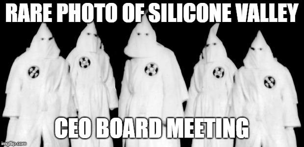 kkk | RARE PHOTO OF SILICONE VALLEY CEO BOARD MEETING | image tagged in kkk | made w/ Imgflip meme maker