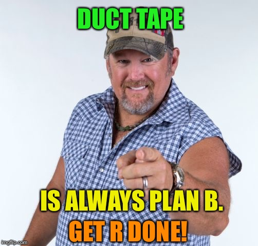 Larry the Cable Guy | DUCT TAPE IS ALWAYS PLAN B. GET R DONE! | image tagged in larry the cable guy | made w/ Imgflip meme maker