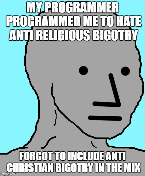 Against all sorts of bigotry exept for those against not minority groups. Doesn't matter what's done, but by who and against who | MY PROGRAMMER PROGRAMMED ME TO HATE ANTI RELIGIOUS BIGOTRY FORGOT TO INCLUDE ANTI CHRISTIAN BIGOTRY IN THE MIX | image tagged in memes,npc,christianity,politics,right wing,sjw | made w/ Imgflip meme maker