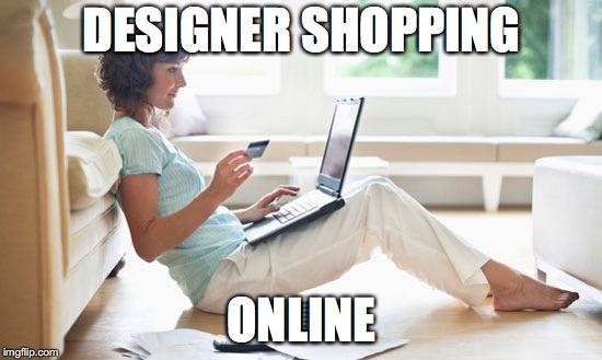DESIGNER SHOPPING ONLINE | image tagged in online shopping | made w/ Imgflip meme maker