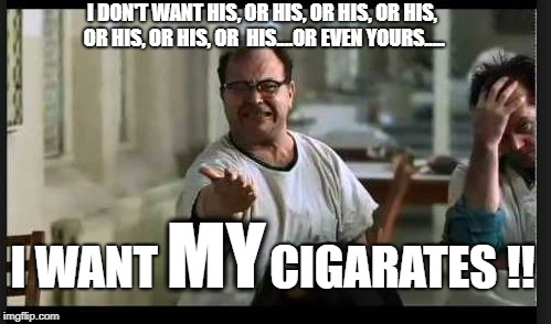 Damn that Nurse Ratchet | I DON'T WANT HIS, OR HIS, OR HIS, OR HIS, OR HIS, OR HIS, OR  HIS....OR EVEN YOURS..... I WANT            CIGARATES !! MY | image tagged in cuckoo | made w/ Imgflip meme maker