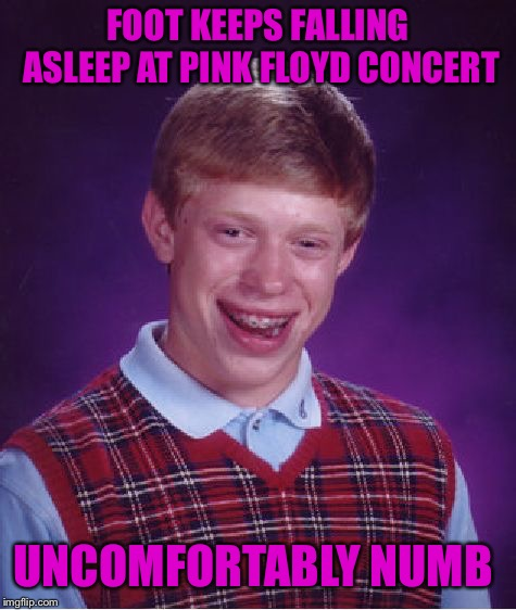 Concert gone bad | FOOT KEEPS FALLING ASLEEP AT PINK FLOYD CONCERT UNCOMFORTABLY NUMB | image tagged in memes,bad luck brian,music,pink floyd,pop culture,dank memes | made w/ Imgflip meme maker