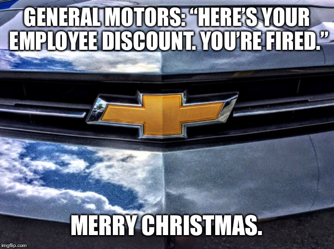 "Chevy's pink slips are employee discount coupons | GENERAL MOTORS: ""HERE'S YOUR EMPLOYEE DISCOUNT. YOU'RE FIRED."" MERRY CHRISTMAS. 