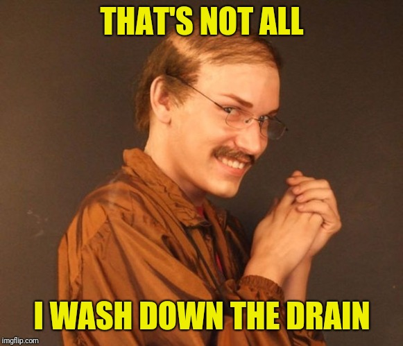Combover Creeper | THAT'S NOT ALL I WASH DOWN THE DRAIN | image tagged in combover creeper | made w/ Imgflip meme maker