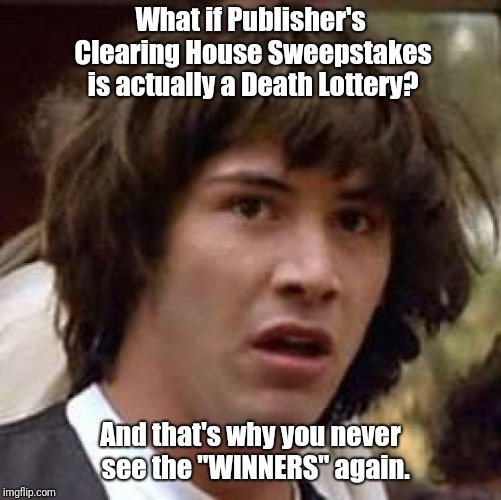 "Conspiracy Keanu |  What if Publisher's Clearing House Sweepstakes is actually a Death Lottery? And that's why you never  see the ""WINNERS"" again. 