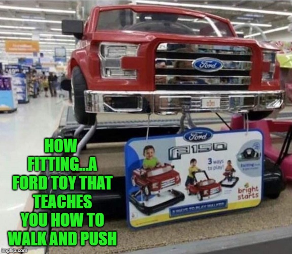This Christmas teach your children early!!! | HOW FITTING...A FORD TOY THAT TEACHES YOU HOW TO WALK AND PUSH | image tagged in ford walker,memes,toys,ford,funny,f150 | made w/ Imgflip meme maker