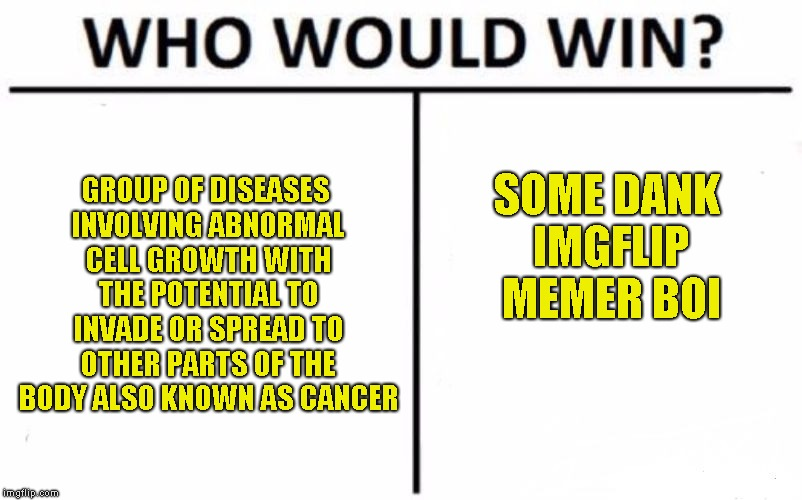 Who Would Win? Meme | GROUP OF DISEASES INVOLVING ABNORMAL CELL GROWTH WITH THE POTENTIAL TO INVADE OR SPREAD TO OTHER PARTS OF THE BODY ALSO KNOWN AS CANCER SOME | image tagged in memes,who would win | made w/ Imgflip meme maker