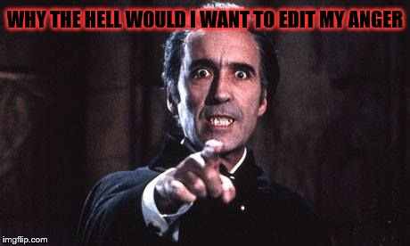 Dracula  | WHY THE HELL WOULD I WANT TO EDIT MY ANGER | image tagged in dracula | made w/ Imgflip meme maker