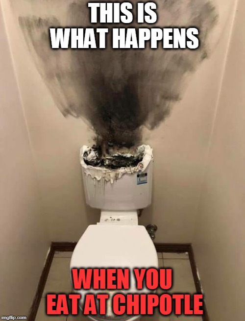 Shitter's toast | THIS IS WHAT HAPPENS WHEN YOU EAT AT CHIPOTLE | image tagged in chipotle,diahrea | made w/ Imgflip meme maker