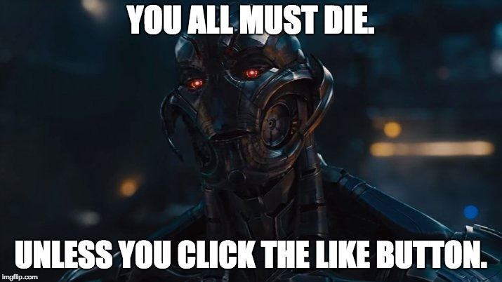 Ultron Meme |  YOU ALL MUST DIE. UNLESS YOU CLICK THE LIKE BUTTON. | image tagged in age of ultron | made w/ Imgflip meme maker