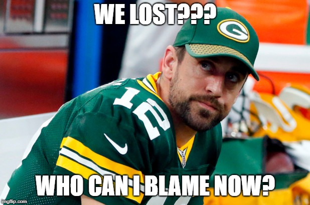 WE LOST??? WHO CAN I BLAME NOW? | image tagged in aaron rodgers,green bay packers | made w/ Imgflip meme maker