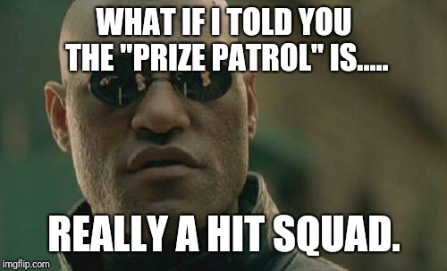 "WHAT IF I TOLD YOU THE ""PRIZE PATROL"" IS..... REALLY A HIT SQUAD. 
