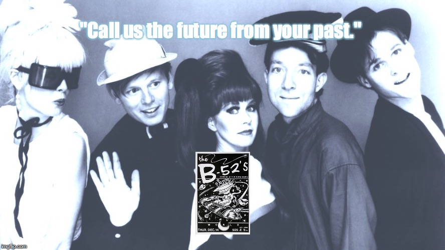 "B 52's | ""Call us the future from your past."" 