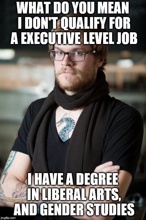 sjw | WHAT DO YOU MEAN I DON'T QUALIFY FOR A EXECUTIVE LEVEL JOB I HAVE A DEGREE IN LIBERAL ARTS, AND GENDER STUDIES | image tagged in sjw | made w/ Imgflip meme maker