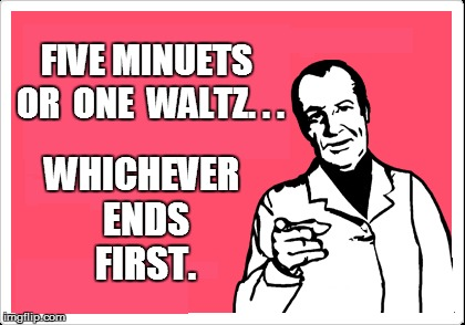 FIVE MINUETS OR  ONE  WALTZ. . . WHICHEVER ENDS FIRST. | made w/ Imgflip meme maker