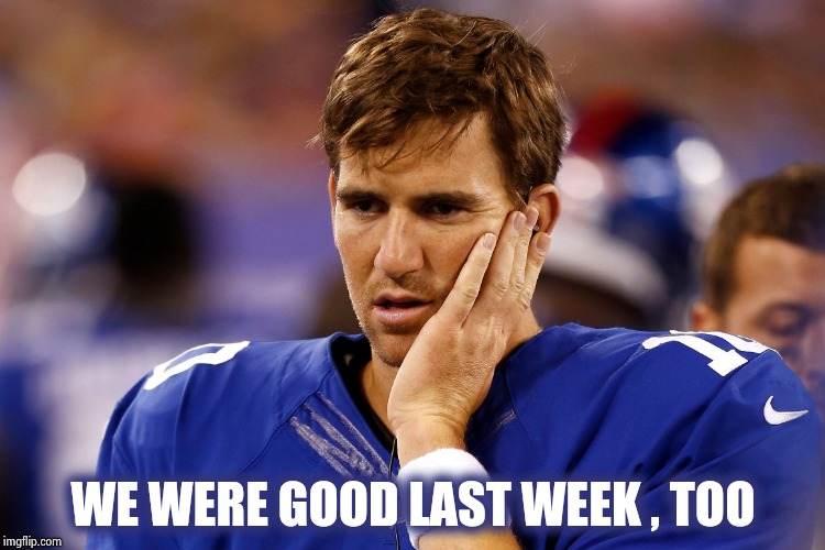 Sad Eli Manning | WE WERE GOOD LAST WEEK , TOO | image tagged in sad eli manning | made w/ Imgflip meme maker