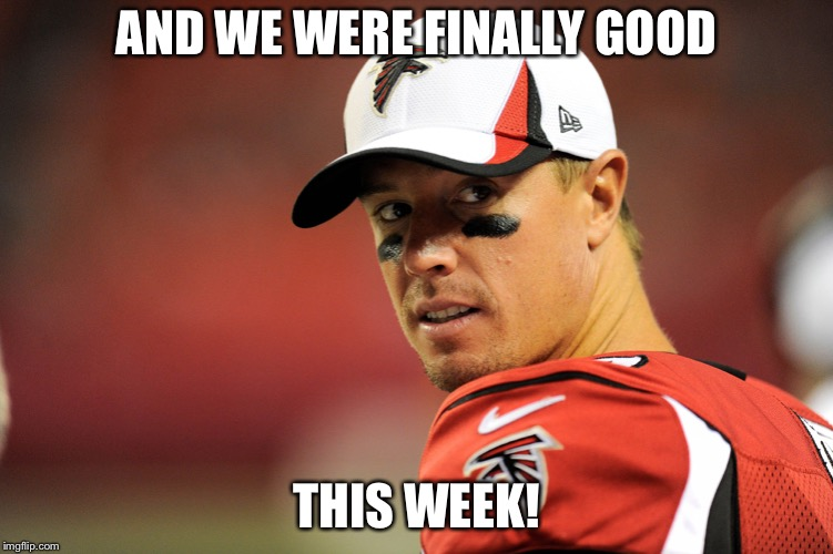 Matt Ryan | AND WE WERE FINALLY GOOD THIS WEEK! | image tagged in matt ryan | made w/ Imgflip meme maker