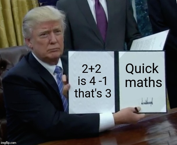 Trump Bill Signing Meme | 2+2 is 4 -1 that's 3 Quick maths | image tagged in memes,trump bill signing | made w/ Imgflip meme maker
