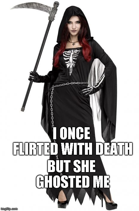 Hey ladies, want to get in the spirit? | I ONCE FLIRTED WITH DEATH BUT SHE GHOSTED ME | image tagged in death,redheads | made w/ Imgflip meme maker