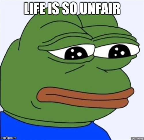 sad frog | LIFE IS SO UNFAIR | image tagged in sad frog | made w/ Imgflip meme maker