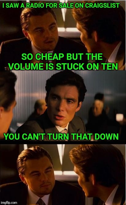 Inception | I SAW A RADIO FOR SALE ON CRAIGSLIST SO CHEAP BUT THE VOLUME IS STUCK ON TEN YOU CAN'T TURN THAT DOWN | image tagged in memes,inception,craigslist,radio,cheap | made w/ Imgflip meme maker