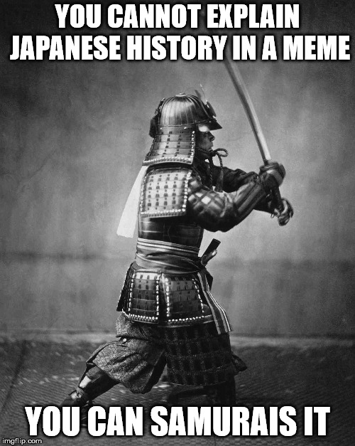 Japanese History 101!!! | YOU CANNOT EXPLAIN JAPANESE HISTORY IN A MEME YOU CAN SAMURAIS IT | image tagged in memes,warrior,puns,samurai,japan,sword | made w/ Imgflip meme maker