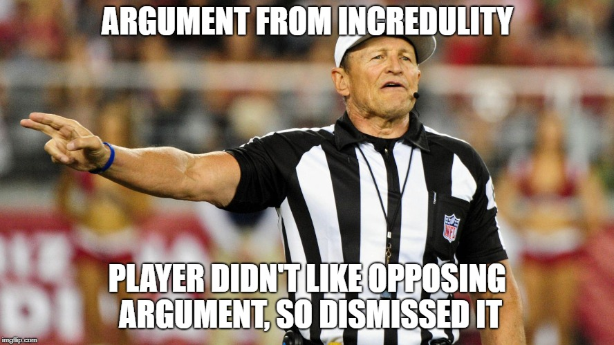 Logical Fallacy Referee | ARGUMENT FROM INCREDULITY PLAYER DIDN'T LIKE OPPOSING ARGUMENT, SO DISMISSED IT | image tagged in logical fallacy referee | made w/ Imgflip meme maker