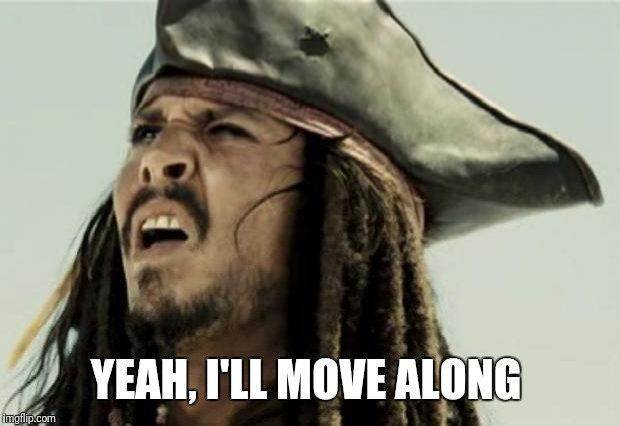 confused dafuq jack sparrow what | YEAH, I'LL MOVE ALONG | image tagged in confused dafuq jack sparrow what | made w/ Imgflip meme maker